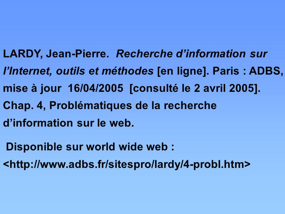 LARDY, Jean-Pierre. Recherche d'information sur l'Internet, outils et méthodes [en ligne]. Paris : ADBS, mise à jour 16/04/2005 [consulté le 2 avril 2005]. Chap. 4, Problématiques de la recherche d'information sur le web.
